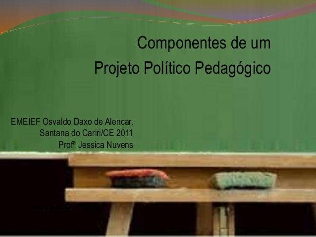 Componentes de um Projeto Político Pedagógico EMEIEF Osvaldo Daxo de Alencar. Santana do Cariri/CE 2011 Profª Jessica Nuve...