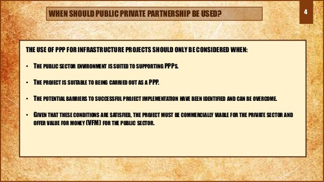 4 THE USE OF PPP FOR INFRASTRUCTURE PROJECTS SHOULD ONLY BE CONSIDERED WHEN: • THE PUBLIC SECTOR ENVIRONMENT IS SUITED TO ...