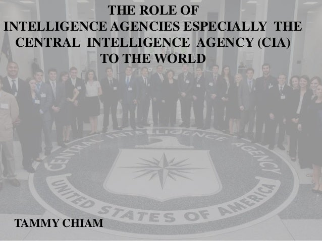 THE ROLE OF INTELLIGENCE AGENCIES ESPECIALLY THE CENTRAL INTELLIGENCE AGENCY (CIA) TO THE WORLD TAMMY CHIAM