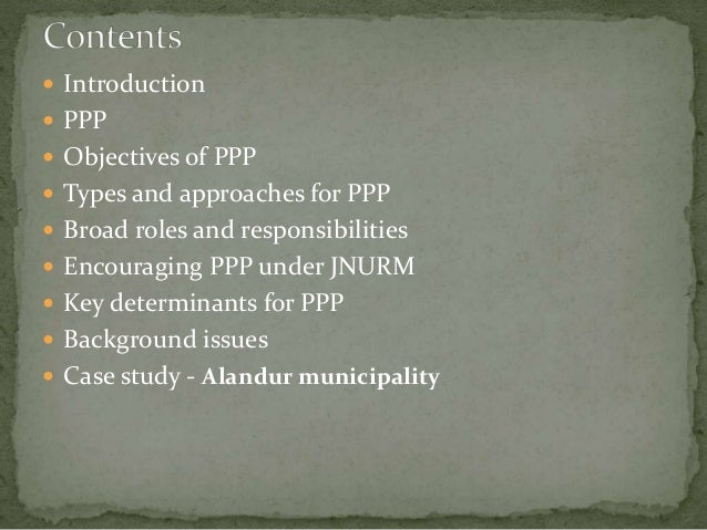  Introduction  PPP  Objectives of PPP  Types and approaches for PPP  Broad roles and responsibilities  Encouraging P...
