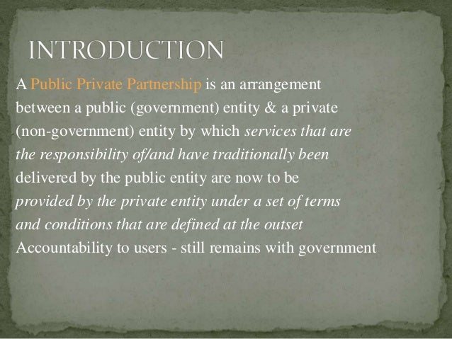 A Public Private Partnership is an arrangement between a public (government) entity & a private (non-government) entity by...