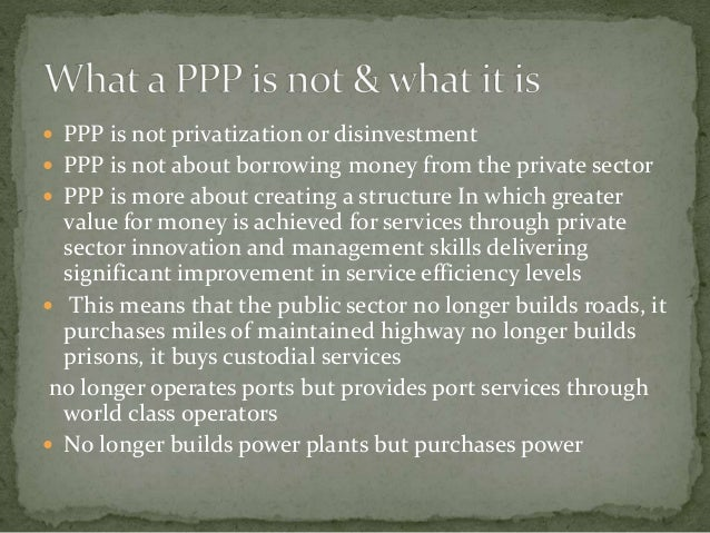  PPP is not privatization or disinvestment  PPP is not about borrowing money from the private sector  PPP is more about...