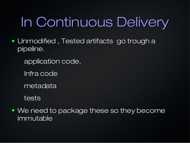 In Continuous DeliveryIn Continuous Delivery ● Unmodified , Tested artifacts go trough aUnmodified , Tested artifacts go t...