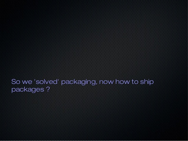 So we 'solved' packaging, now how to shipSo we 'solved' packaging, now how to ship packages ?packages ?