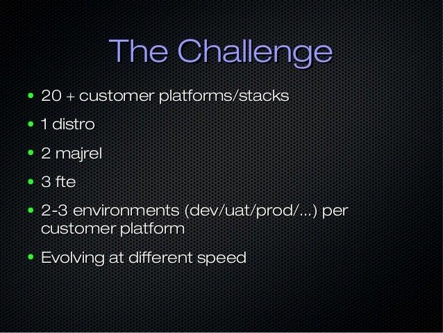 The ChallengeThe Challenge ● 20 + customer platforms/stacks20 + customer platforms/stacks ● 1 distro1 distro ● 2 majrel2 m...