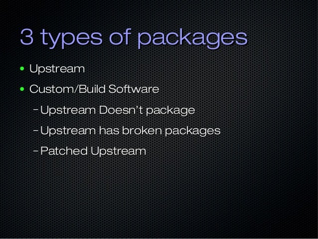 3 types of packages3 types of packages ● UpstreamUpstream ● Custom/Build SoftwareCustom/Build Software – Upstream Doesn't ...