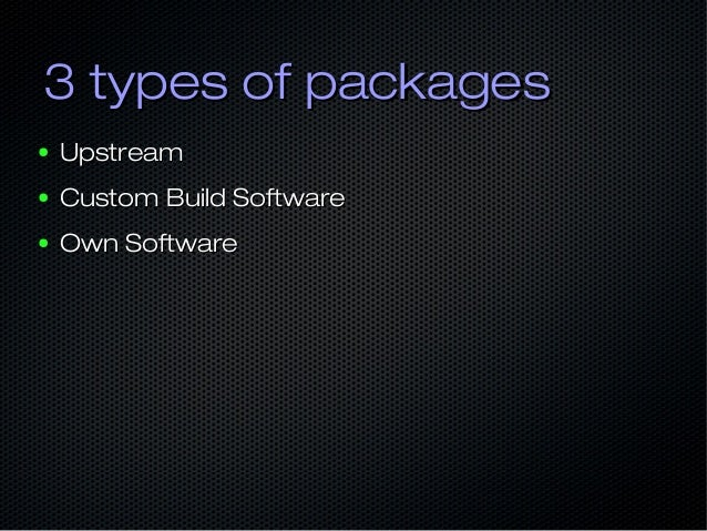 3 types of packages3 types of packages ● UpstreamUpstream ● Custom Build SoftwareCustom Build Software ● Own SoftwareOwn S...