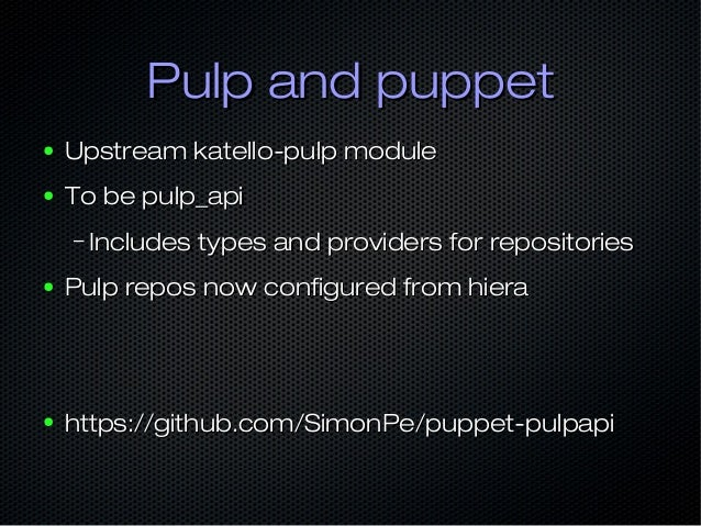 Pulp and puppetPulp and puppet ● Upstream katello-pulp moduleUpstream katello-pulp module ● To be pulp_apiTo be pulp_api –...
