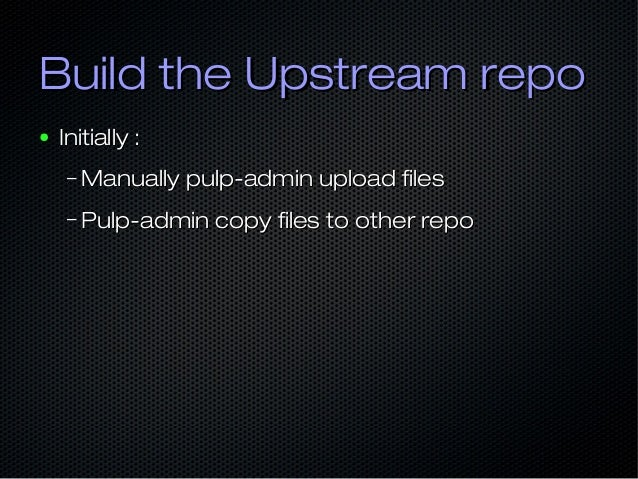 Build the Upstream repoBuild the Upstream repo ● Initially :Initially : – Manually pulp-admin upload filesManually pulp-ad...