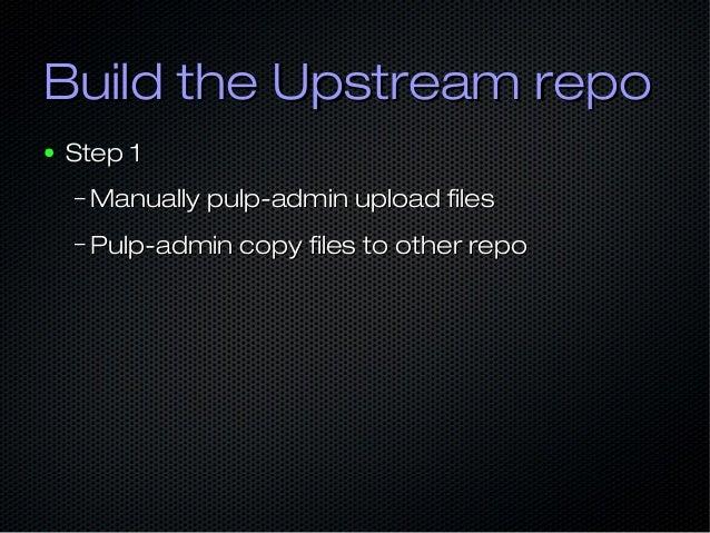 Build the Upstream repoBuild the Upstream repo ● Step 1Step 1 – Manually pulp-admin upload filesManually pulp-admin upload...