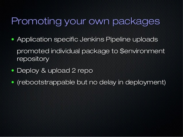Promoting your own packagesPromoting your own packages ● Application specific Jenkins Pipeline uploadsApplication specific...