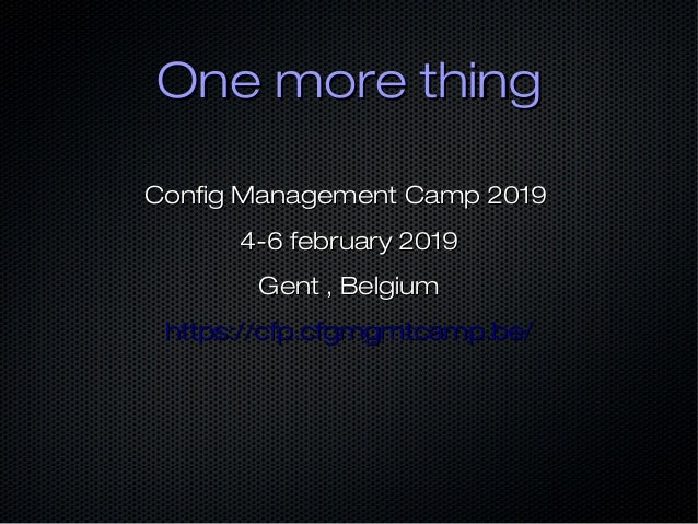 One more thingOne more thing Config Management Camp 2019Config Management Camp 2019 4-6 february 20194-6 february 2019 Gen...