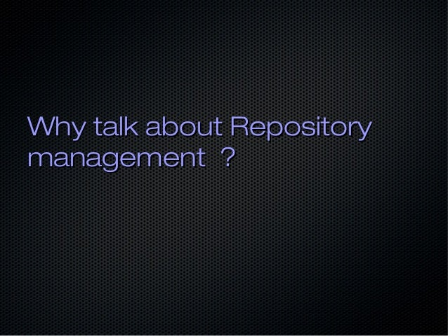Why talk about RepositoryWhy talk about Repository management ?management ?