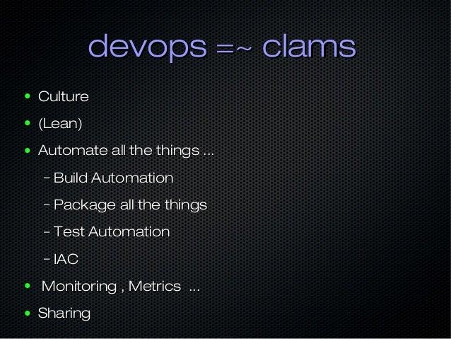 devops =~ clamsdevops =~ clams ● CultureCulture ● (Lean)(Lean) ● Automate all the things ...Automate all the things ... – ...