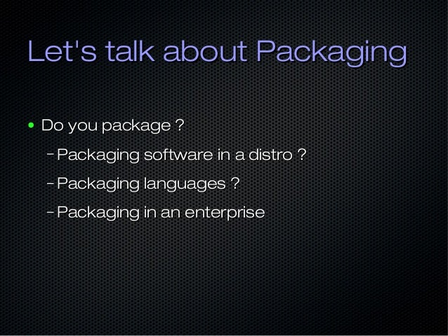 Let's talk about PackagingLet's talk about Packaging ● Do you package ?Do you package ? – Packaging software in a distro ?...