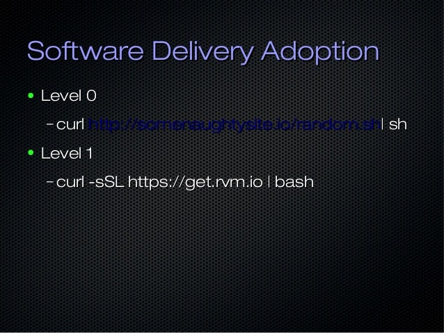 Software Delivery AdoptionSoftware Delivery Adoption ● Level 0Level 0 – curlcurl http://somenaughtysite.io/random.shhttp:/...