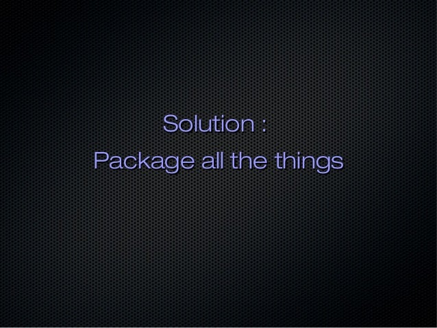 Solution :Solution : Package all the thingsPackage all the things