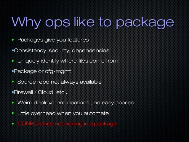 Why ops like to packageWhy ops like to package ● Packages give you featuresPackages give you features •Consistency, securi...