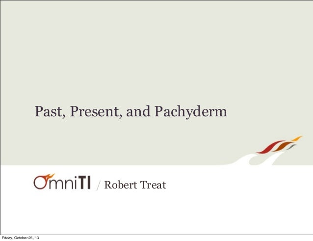 Past, Present, and Pachyderm  / Robert Treat  Friday, October 25, 13