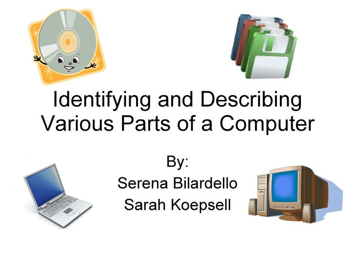 Identifying and Describing Various Parts of a Computer By: Serena Bilardello Sarah Koepsell