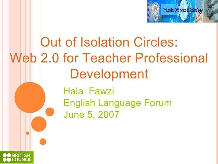 Out of Isolation Circles: Web 2.0 for Teacher Professional Development Hala  Fawzi English Language Forum June 5, 2007