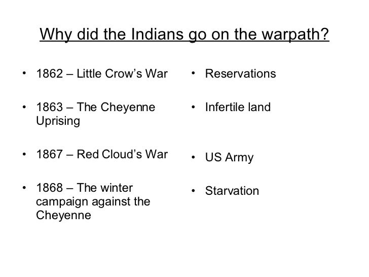 Why did the Indians go on the warpath? <ul><li>1862 – Little Crow's War </li></ul><ul><li>1863 – The Cheyenne Uprising </l...
