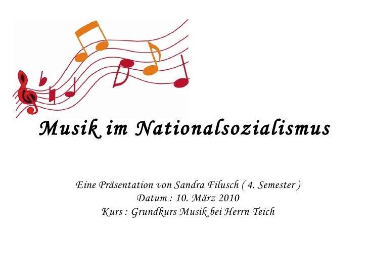Musik im Nationalsozialismus Eine Präsentation von Sandra Filusch ( 4. Semester ) Datum : 10. März 2010 Kurs : Grundkurs M...