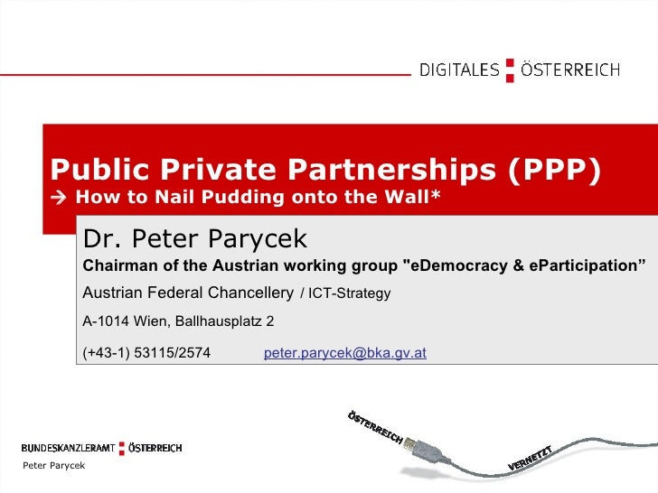 Public Private Partnerships (PPP)     How to Nail Pudding onto the Wall* Dr. Peter Parycek Chairman of the Austrian worki...