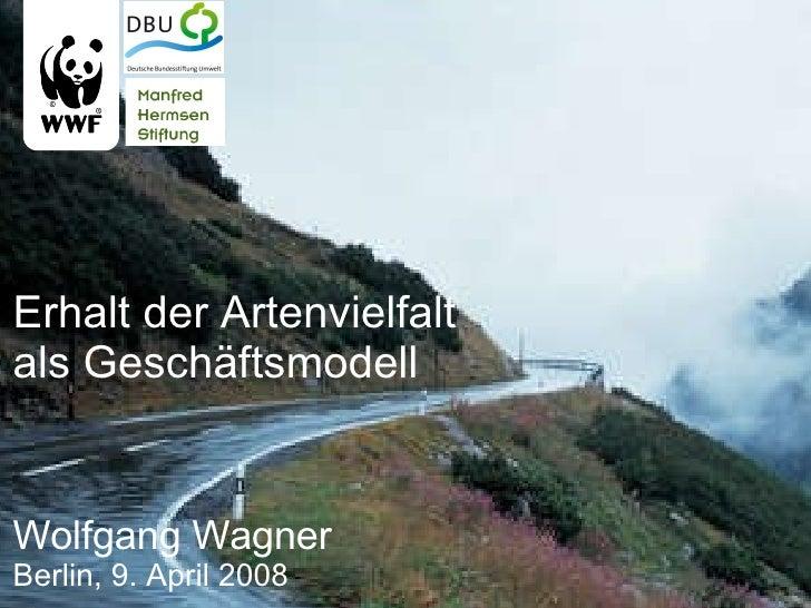  Erhalt der Artenvielfalt  als Geschäftsmodell Wolfgang Wagner Berlin, 9. April 2008