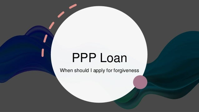 PPP Loan When should I apply for forgiveness