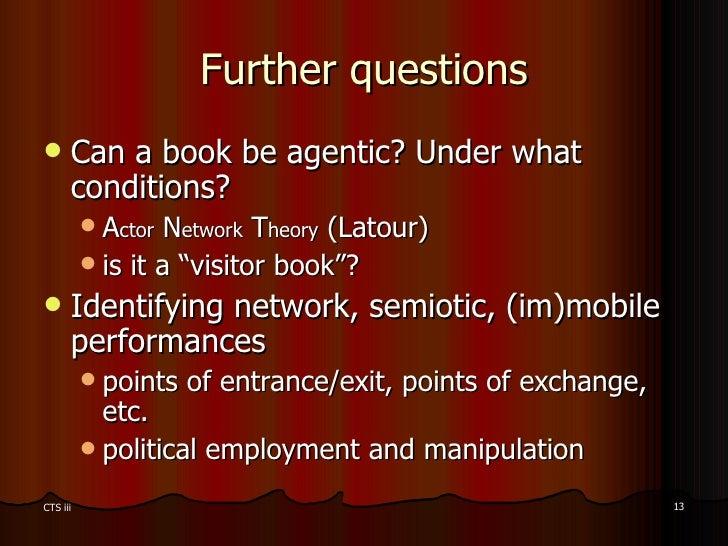Further questions <ul><li>Can a book be agentic? Under what conditions?  </li></ul><ul><ul><li>A ctor  N etwork  T heory  ...