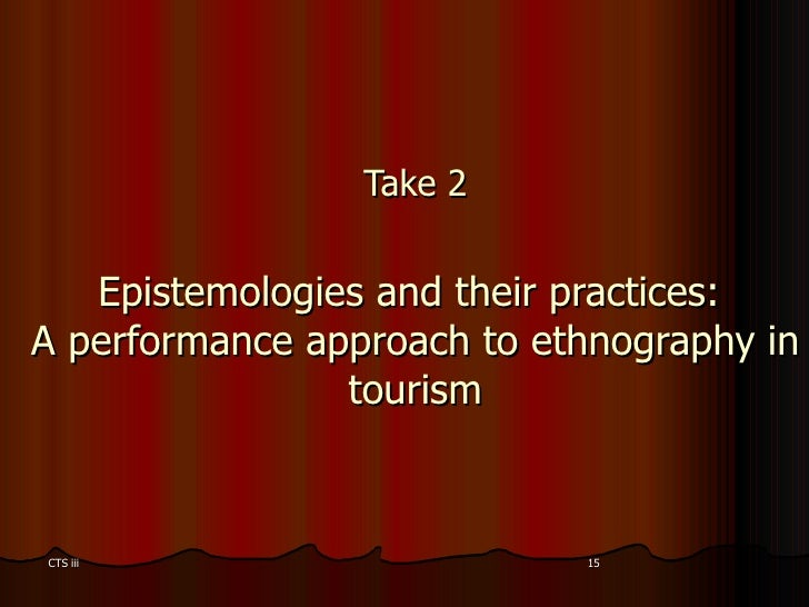 Take 2 Epistemologies and their practices:  A performance approach to ethnography in tourism