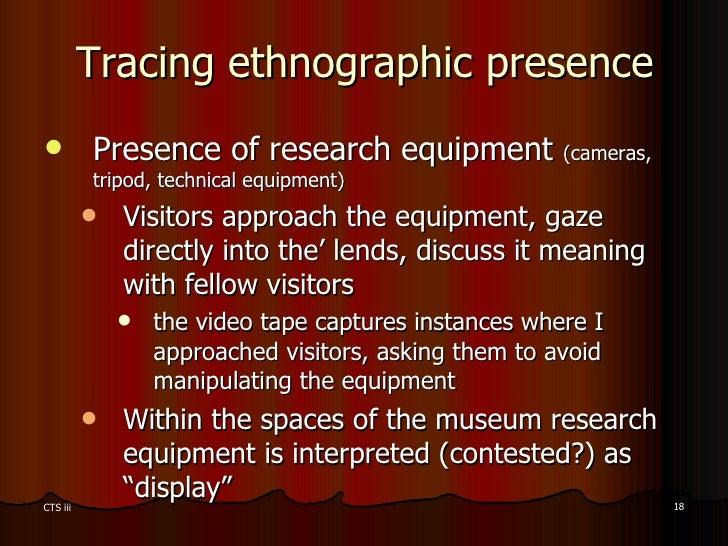 Tracing ethnographic presence <ul><li>Presence of research equipment  (cameras, tripod, technical equipment) </li></ul><ul...