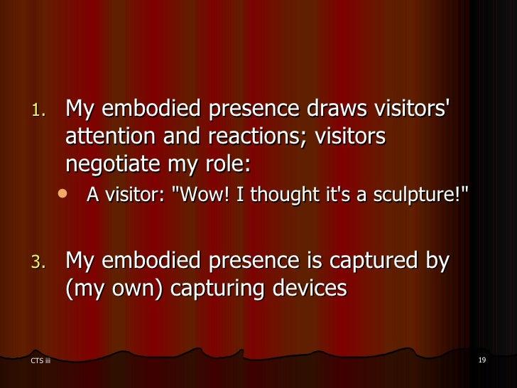 <ul><li>My embodied presence draws visitors' attention and reactions; visitors negotiate my role: </li></ul><ul><ul><li>A ...
