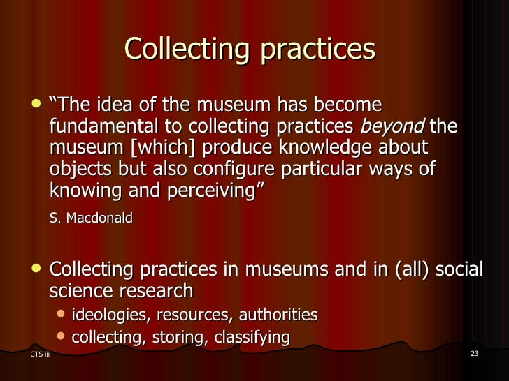 """Collecting practices  <ul><li>"""" The idea of the museum has become fundamental to collecting practices  beyond  the museum ..."""