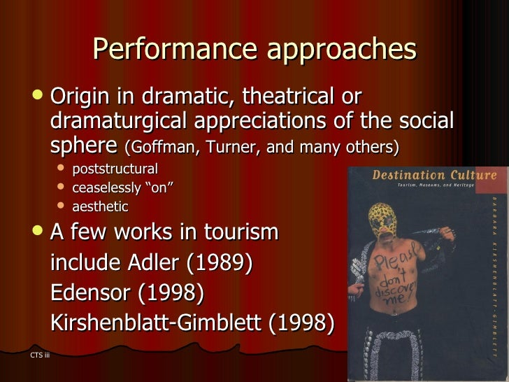 Performance approaches <ul><li>Origin in dramatic, theatrical or dramaturgical appreciations of the social sphere  (Goffma...