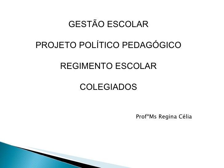 GESTÃO ESCOLAR PROJETO POLÍTICO PEDAGÓGICO REGIMENTO ESCOLAR COLEGIADOS ProfªMs Regina Célia