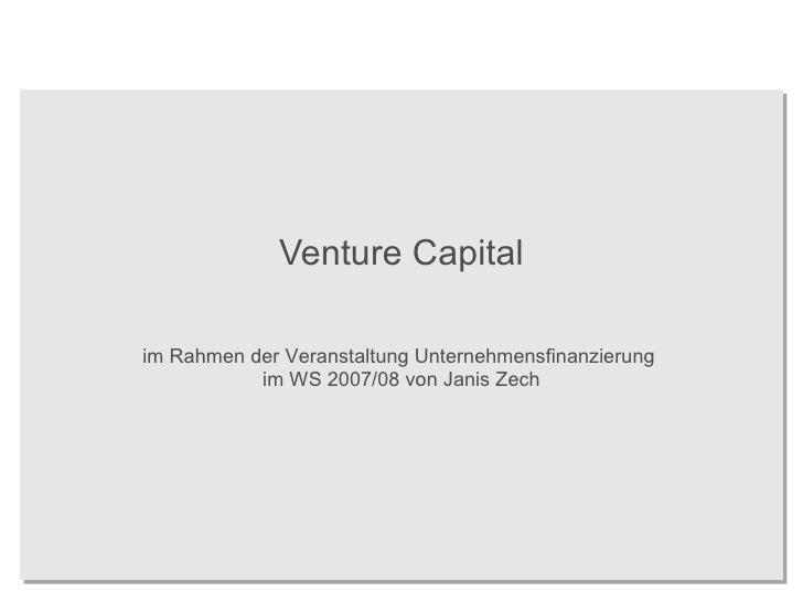 Venture Capital im Rahmen der Veranstaltung Unternehmensfinanzierung  im WS 2007/08 von Janis Zech