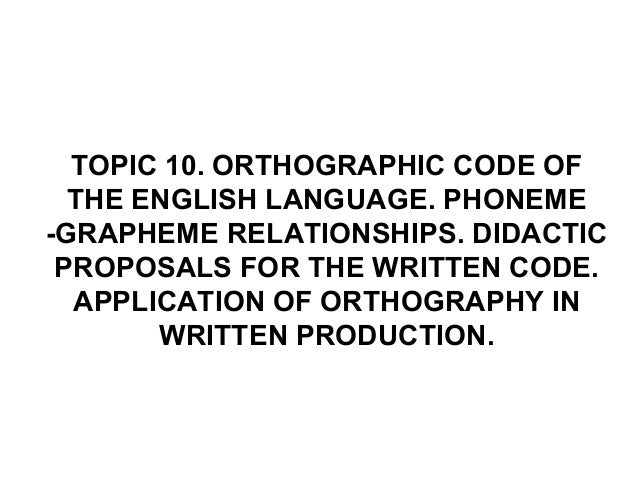 TOPIC 10. ORTHOGRAPHIC CODE OFTHE ENGLISH LANGUAGE. PHONEME-GRAPHEME RELATIONSHIPS. DIDACTICPROPOSALS FOR THE WRITTEN CODE...
