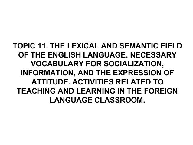 TOPIC 11. THE LEXICAL AND SEMANTIC FIELDOF THE ENGLISH LANGUAGE. NECESSARYVOCABULARY FOR SOCIALIZATION,INFORMATION, AND TH...