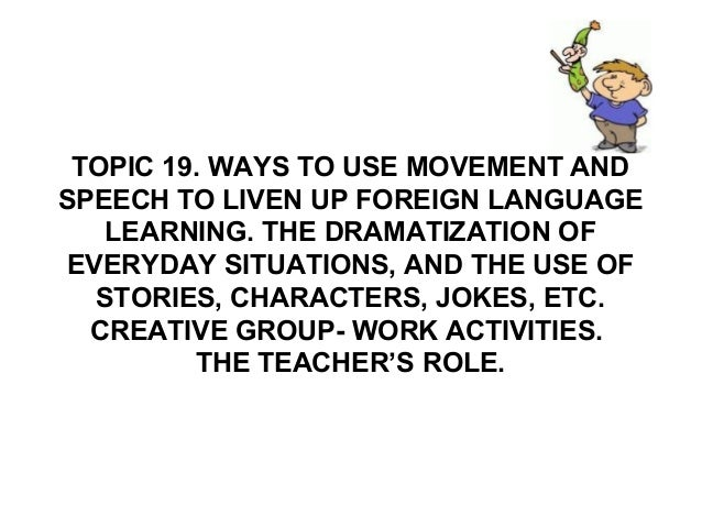 TOPIC 19. WAYS TO USE MOVEMENT ANDSPEECH TO LIVEN UP FOREIGN LANGUAGELEARNING. THE DRAMATIZATION OFEVERYDAY SITUATIONS, AN...