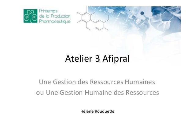 Atelier 3 Afipral Une Gestion des Ressources Humaines ou Une Gestion Humaine des Ressources Hélène Rouquette