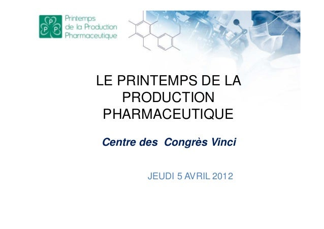 LE PRINTEMPS DE LA PRODUCTION PHARMACEUTIQUE JEUDI 5 AVRIL 2012 Centre des Congrès Vinci