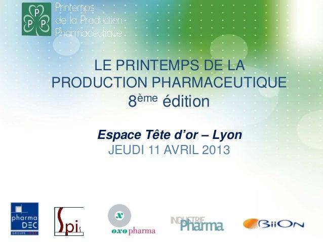 LE PRINTEMPS DE LA PRODUCTION PHARMACEUTIQUE 8ème édition Espace Tête d'or – Lyon JEUDI 11 AVRIL 2013