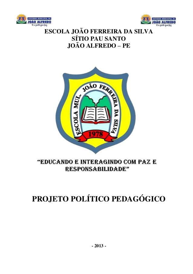 0 ESCOLA JOÃO FERREIRA DA SILVA SÍTIO PAU SANTO JOÃO ALFREDO – PE PROJETO POLÍTICO PEDAGÓGICO - 2013 -