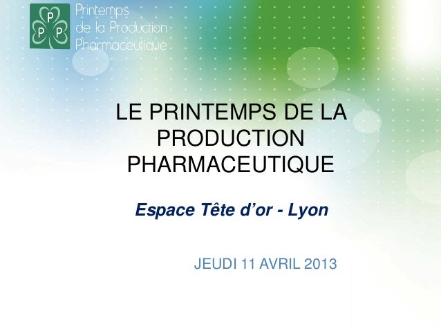 LE PRINTEMPS DE LA PRODUCTION PHARMACEUTIQUE JEUDI 11 AVRIL 2013 Espace Tête d'or - Lyon
