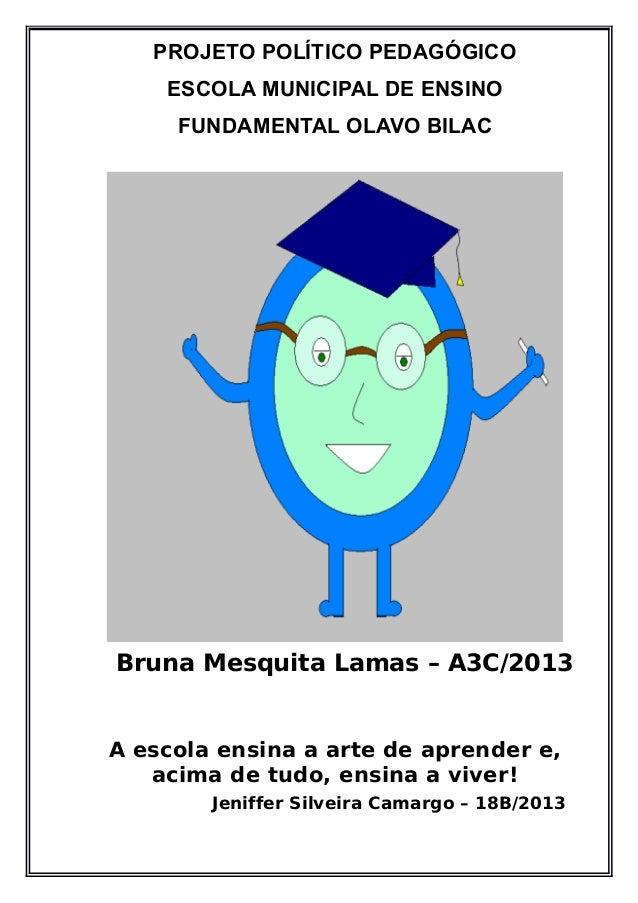 PROJETO POLÍTICO PEDAGÓGICO  ESCOLA MUNICIPAL DE ENSINO  FUNDAMENTAL OLAVO BILAC  Bruna Mesquita Lamas – A3C/2013  A escol...