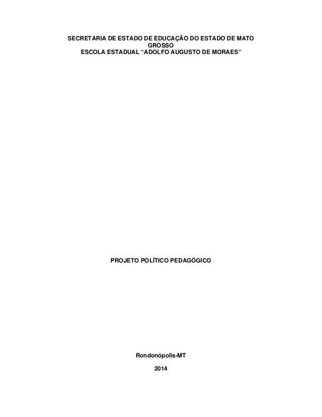 """SECRETARIA DE ESTADO DE EDUCAÇÃO DO ESTADO DE MATO GROSSO ESCOLA ESTADUAL """"ADOLFO AUGUSTO DE MORAES"""" PROJETO POLÍTICO PEDA..."""