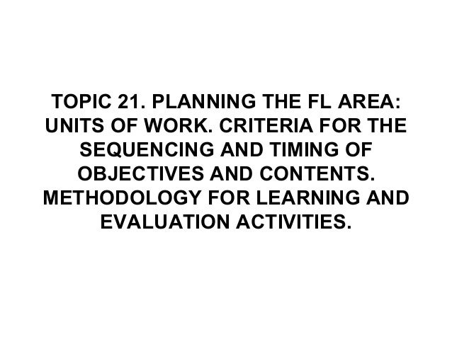 TOPIC 21. PLANNING THE FL AREA:UNITS OF WORK. CRITERIA FOR THESEQUENCING AND TIMING OFOBJECTIVES AND CONTENTS.METHODOLOGY ...