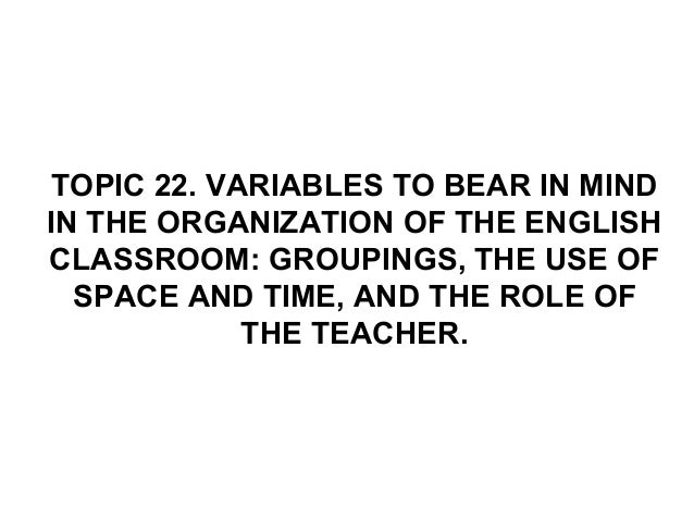 TOPIC 22. VARIABLES TO BEAR IN MINDIN THE ORGANIZATION OF THE ENGLISHCLASSROOM: GROUPINGS, THE USE OF  SPACE AND TIME, AND...